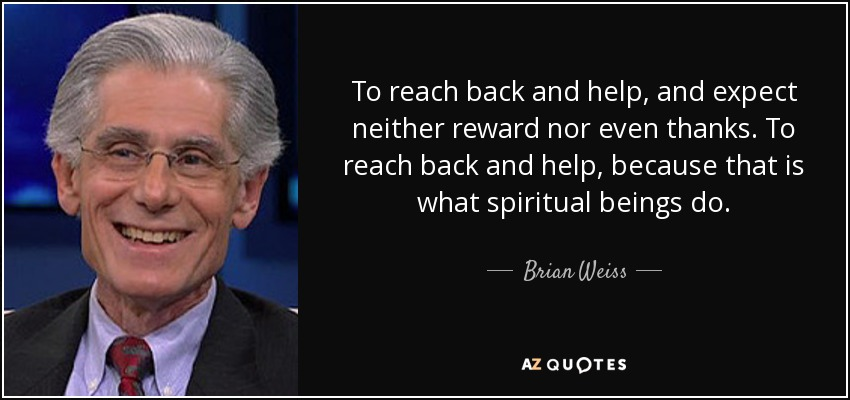 To reach back and help, and expect neither reward nor even thanks. To reach back and help, because that is what spiritual beings do. - Brian Weiss