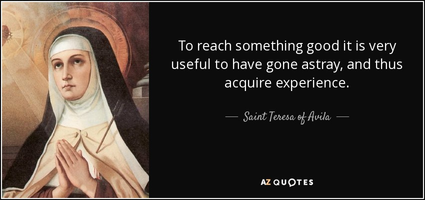To reach something good it is very useful to have gone astray, and thus acquire experience. - Teresa of Avila