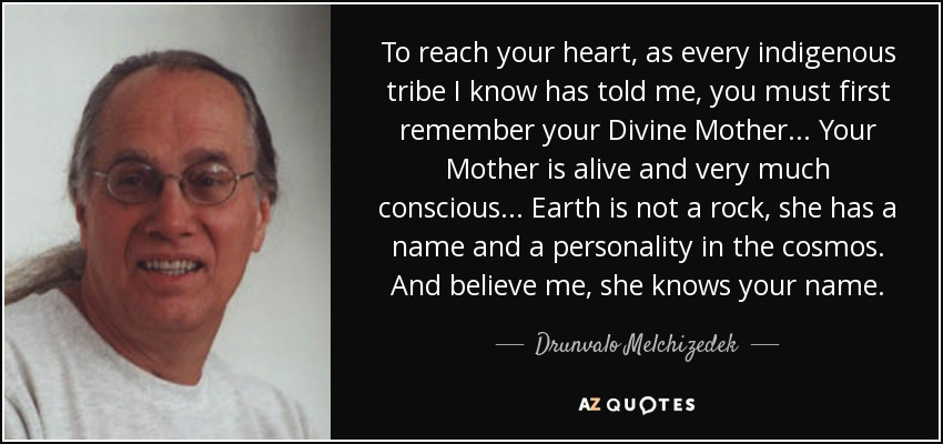 To reach your heart, as every indigenous tribe I know has told me, you must first remember your Divine Mother... Your Mother is alive and very much conscious... Earth is not a rock, she has a name and a personality in the cosmos. And believe me, she knows your name. - Drunvalo Melchizedek