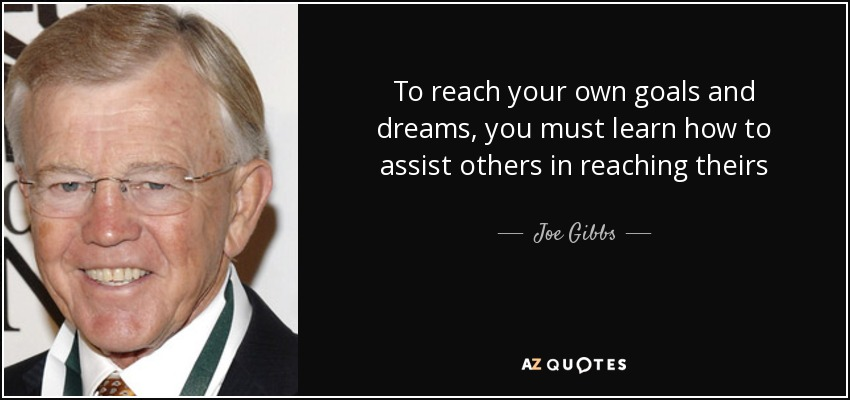 To reach your own goals and dreams, you must learn how to assist others in reaching theirs - Joe Gibbs