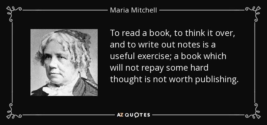 To read a book, to think it over, and to write out notes is a useful exercise; a book which will not repay some hard thought is not worth publishing. - Maria Mitchell
