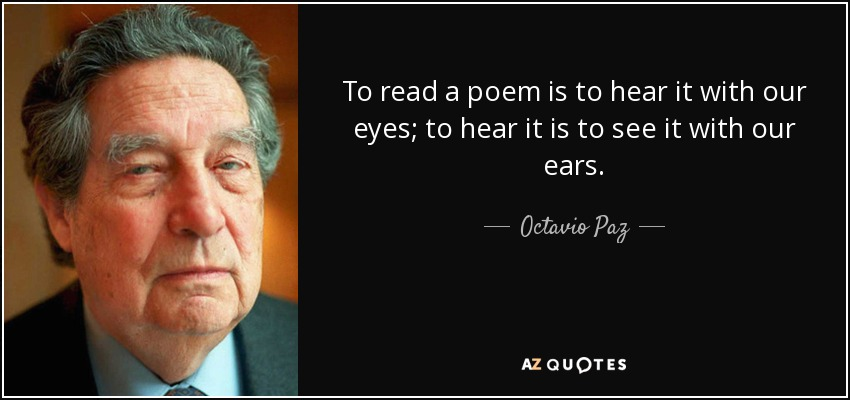To read a poem is to hear it with our eyes; to hear it is to see it with our ears. - Octavio Paz