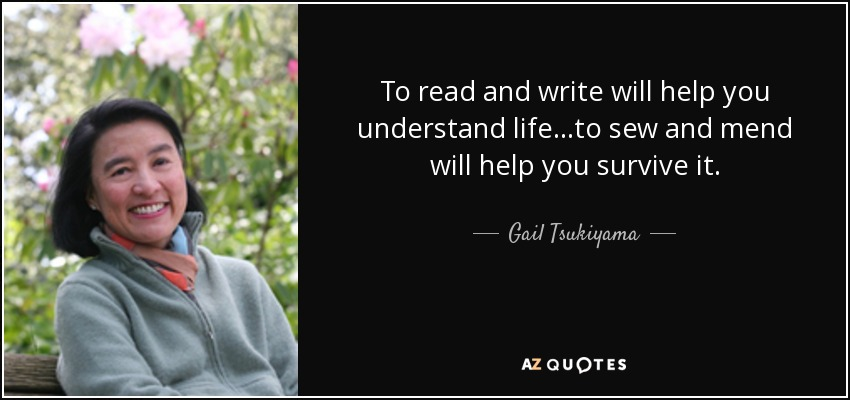 To read and write will help you understand life. . .to sew and mend will help you survive it. - Gail Tsukiyama