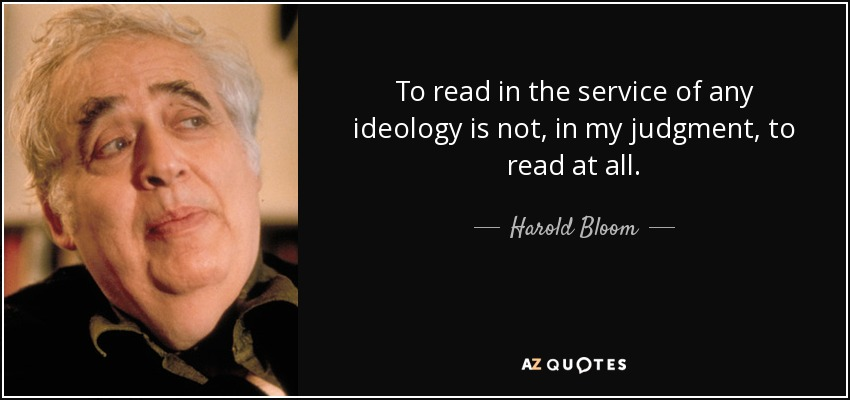 To read in the service of any ideology is not, in my judgment, to read at all. - Harold Bloom