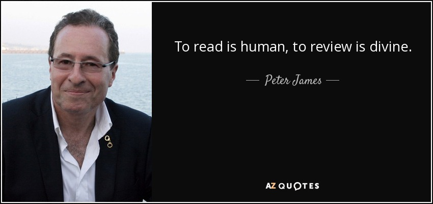 To read is human, to review is divine. - Peter James