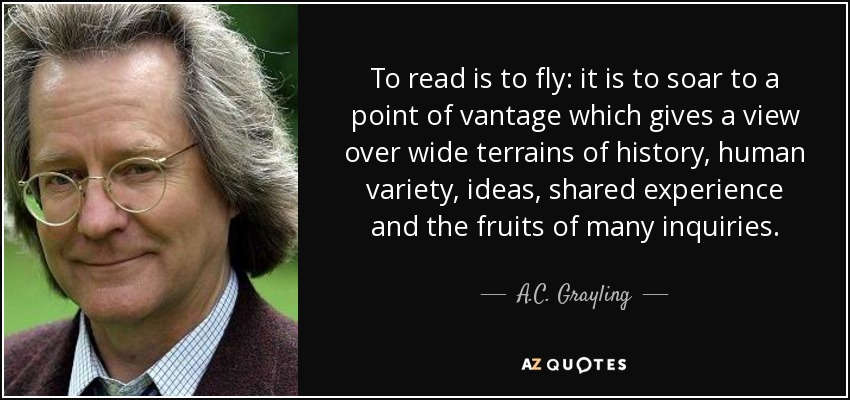To read is to fly: it is to soar to a point of vantage which gives a view over wide terrains of history, human variety, ideas, shared experience and the fruits of many inquiries. - A.C. Grayling