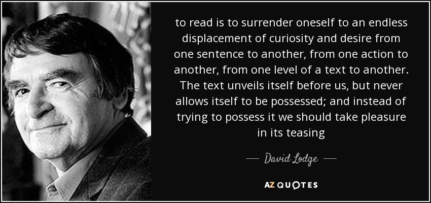 to read is to surrender oneself to an endless displacement of curiosity and desire from one sentence to another, from one action to another, from one level of a text to another. The text unveils itself before us, but never allows itself to be possessed; and instead of trying to possess it we should take pleasure in its teasing - David Lodge