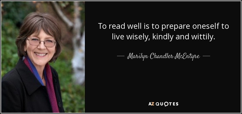 To read well is to prepare oneself to live wisely, kindly and wittily. - Marilyn Chandler McEntyre