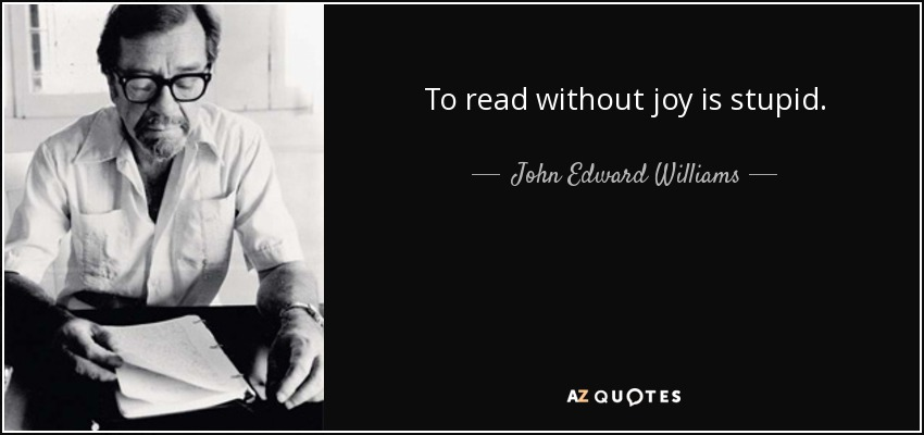 To read without joy is stupid. - John Edward Williams