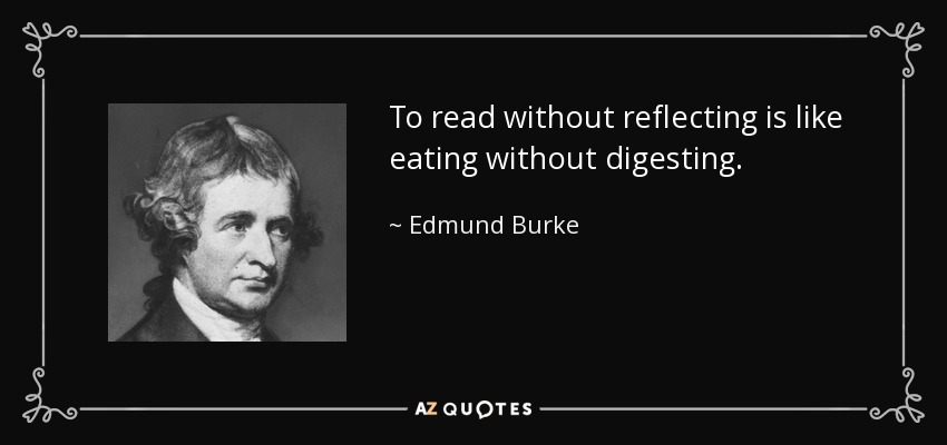 To read without reflecting is like eating without digesting. - Edmund Burke