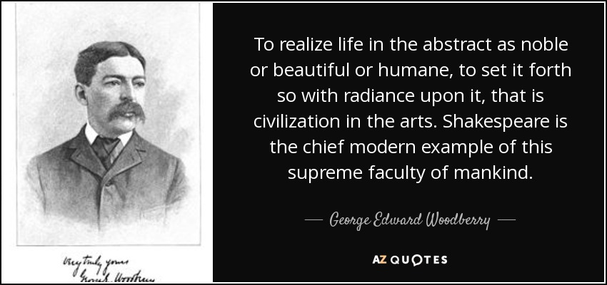 To realize life in the abstract as noble or beautiful or humane, to set it forth so with radiance upon it, that is civilization in the arts. Shakespeare is the chief modern example of this supreme faculty of mankind. - George Edward Woodberry