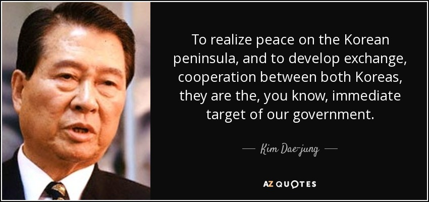 To realize peace on the Korean peninsula, and to develop exchange, cooperation between both Koreas, they are the, you know, immediate target of our government. - Kim Dae-jung