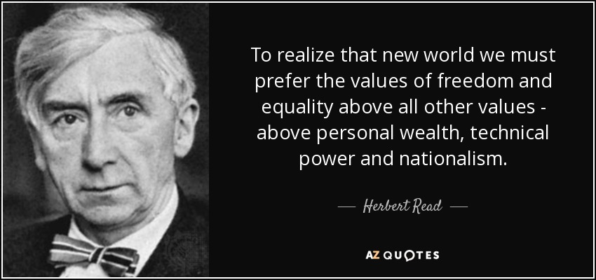 To realize that new world we must prefer the values of freedom and equality above all other values - above personal wealth, technical power and nationalism. - Herbert Read