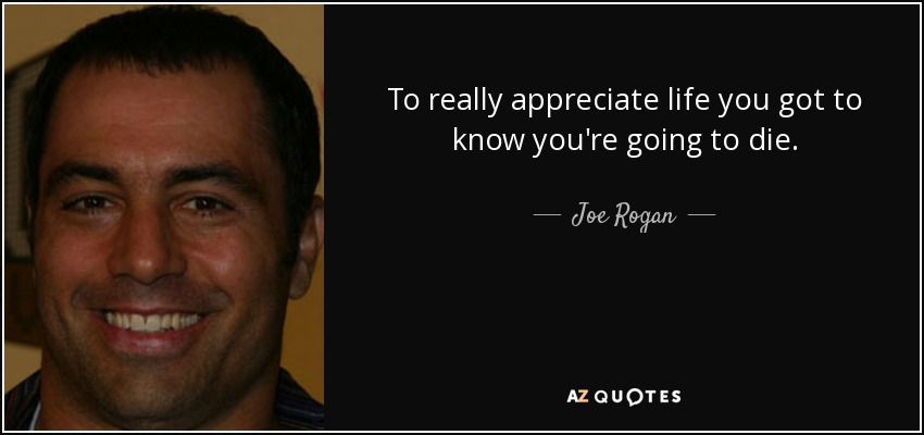 To really appreciate life you got to know you're going to die. - Joe Rogan