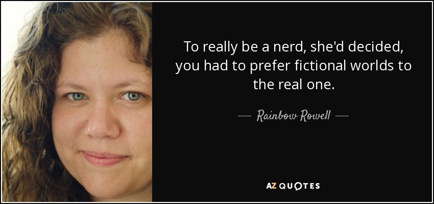 To really be a nerd, she'd decided, you had to prefer fictional worlds to the real one. - Rainbow Rowell
