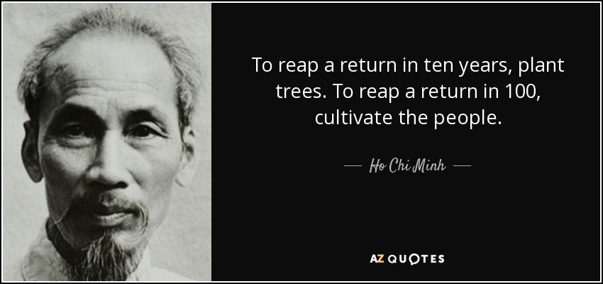 To reap a return in ten years, plant trees. To reap a return in 100, cultivate the people. - Ho Chi Minh