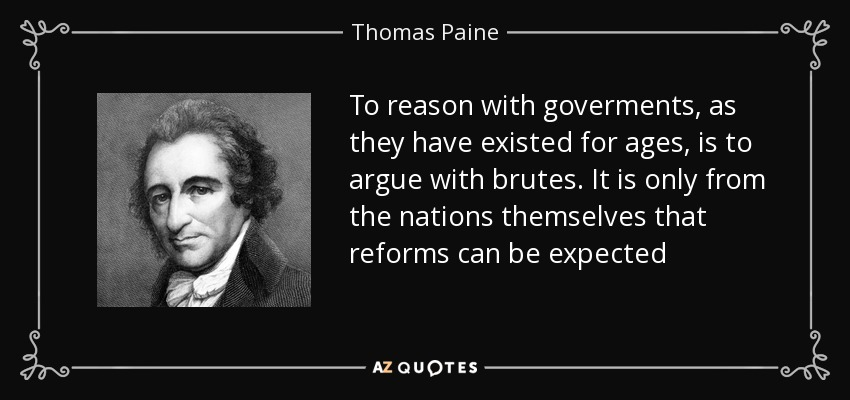To reason with goverments, as they have existed for ages, is to argue with brutes. It is only from the nations themselves that reforms can be expected - Thomas Paine