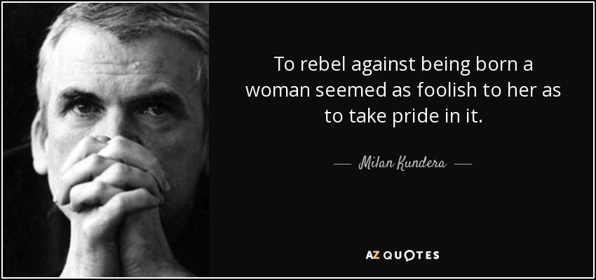 To rebel against being born a woman seemed as foolish to her as to take pride in it. - Milan Kundera