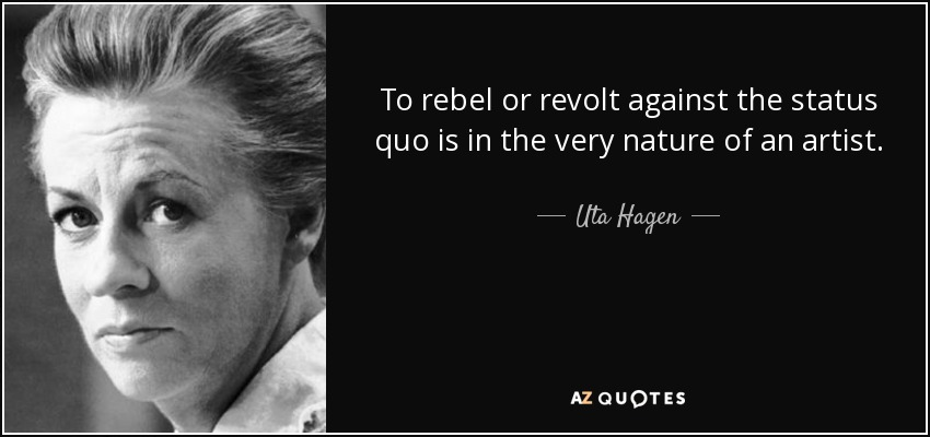 To rebel or revolt against the status quo is in the very nature of an artist. - Uta Hagen