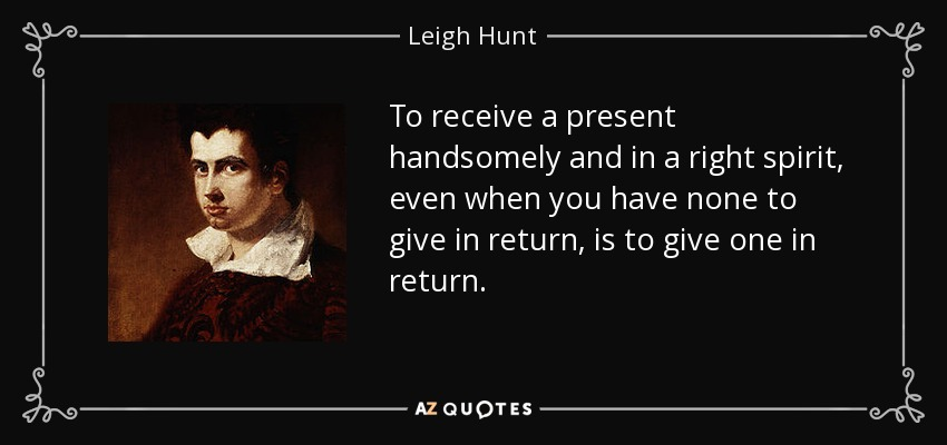To receive a present handsomely and in a right spirit, even when you have none to give in return, is to give one in return. - Leigh Hunt
