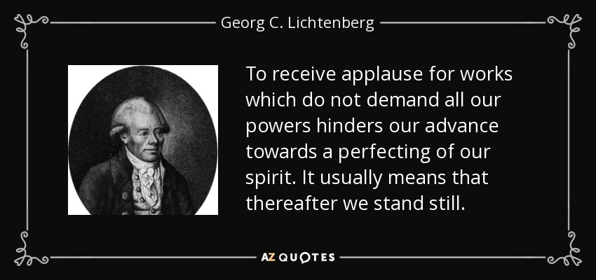 To receive applause for works which do not demand all our powers hinders our advance towards a perfecting of our spirit. It usually means that thereafter we stand still. - Georg C. Lichtenberg