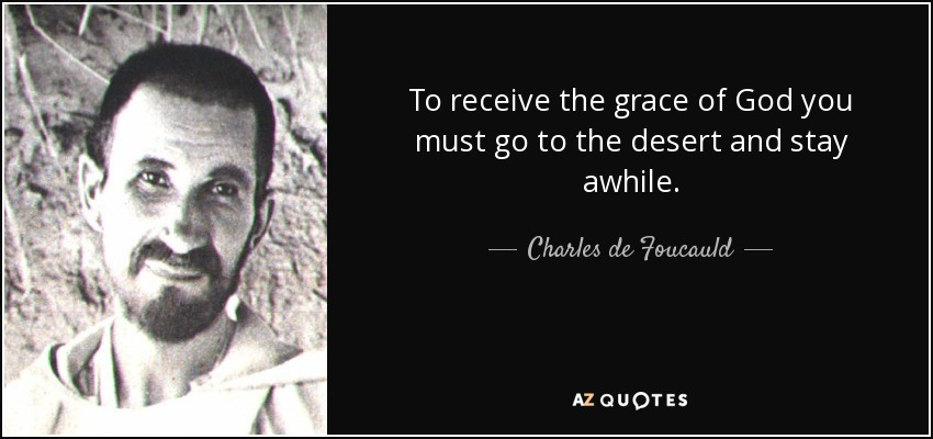 To receive the grace of God you must go to the desert and stay awhile. - Charles de Foucauld