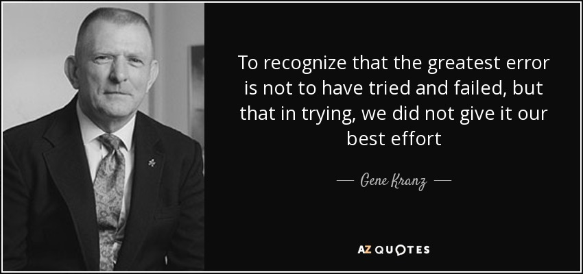 To recognize that the greatest error is not to have tried and failed, but that in trying, we did not give it our best effort - Gene Kranz