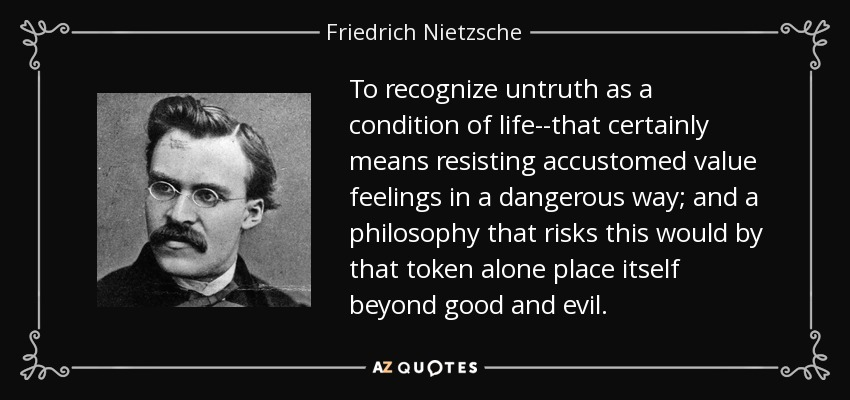 To recognize untruth as a condition of life--that certainly means resisting accustomed value feelings in a dangerous way; and a philosophy that risks this would by that token alone place itself beyond good and evil. - Friedrich Nietzsche