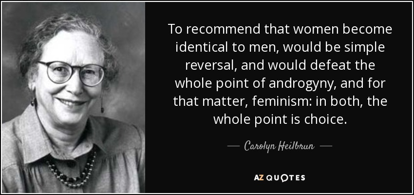 To recommend that women become identical to men, would be simple reversal, and would defeat the whole point of androgyny, and for that matter, feminism: in both, the whole point is choice. - Carolyn Heilbrun