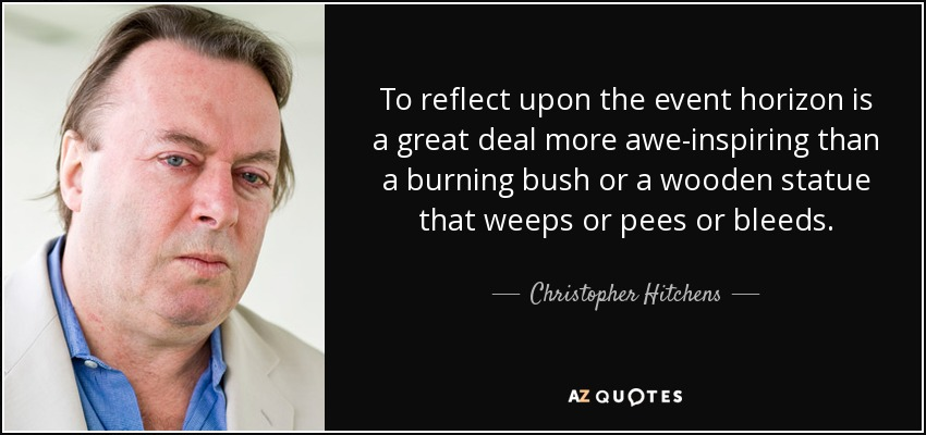 To reflect upon the event horizon is a great deal more awe-inspiring than a burning bush or a wooden statue that weeps or pees or bleeds. - Christopher Hitchens