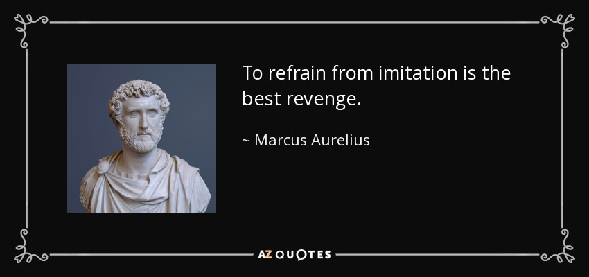 To refrain from imitation is the best revenge. - Marcus Aurelius