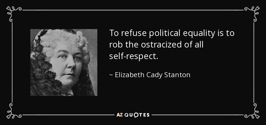To refuse political equality is to rob the ostracized of all self-respect. - Elizabeth Cady Stanton