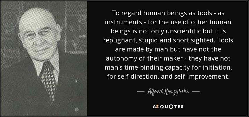 To regard human beings as tools - as instruments - for the use of other human beings is not only unscientific but it is repugnant, stupid and short sighted. Tools are made by man but have not the autonomy of their maker - they have not man's time-binding capacity for initiation, for self-direction, and self-improvement. - Alfred Korzybski