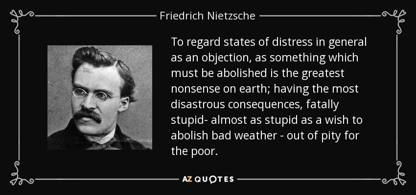 To regard states of distress in general as an objection, as something which must be abolished is the greatest nonsense on earth; having the most disastrous consequences, fatally stupid- almost as stupid as a wish to abolish bad weather - out of pity for the poor. - Friedrich Nietzsche