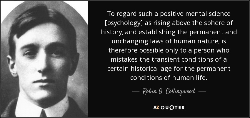 To regard such a positive mental science [psychology] as rising above the sphere of history, and establishing the permanent and unchanging laws of human nature, is therefore possible only to a person who mistakes the transient conditions of a certain historical age for the permanent conditions of human life. - Robin G. Collingwood