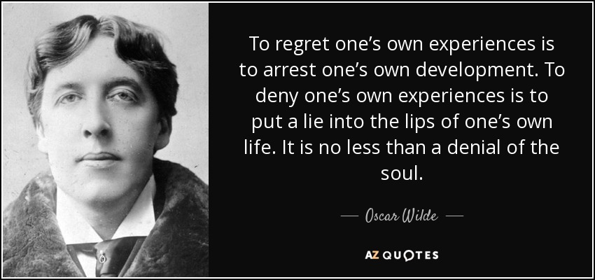 To regret one's own experiences is to arrest one's own development. To deny one's own experiences is to put a lie into the lips of one's own life. It is no less than a denial of the soul. - Oscar Wilde