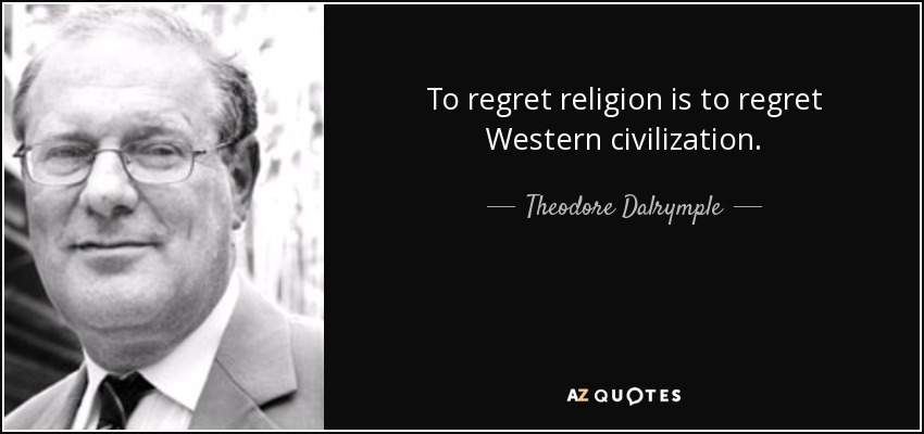 To regret religion is to regret Western civilization. - Theodore Dalrymple