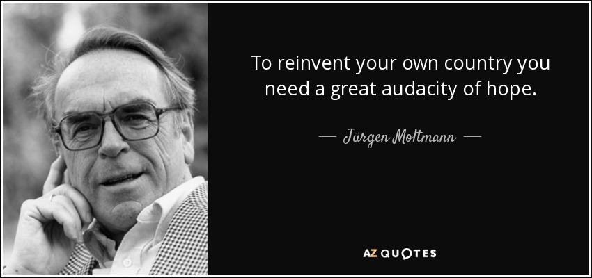 To reinvent your own country you need a great audacity of hope. - Jürgen Moltmann