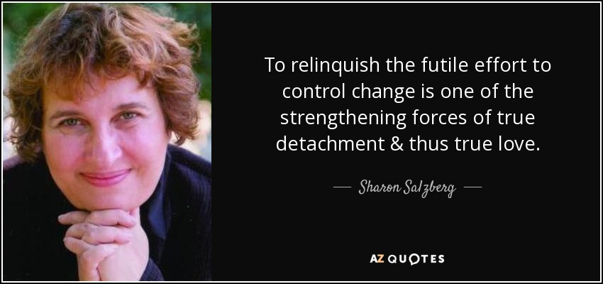 To relinquish the futile effort to control change is one of the strengthening forces of true detachment & thus true love. - Sharon Salzberg