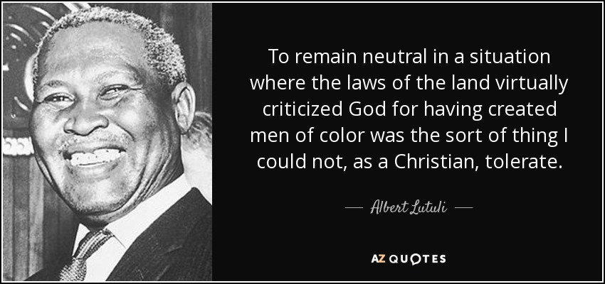 To remain neutral, in a situation where the laws of the land virtually criticized God for having created men of color, was the sort of thing I could not, as a Christian, tolerate. - Albert Lutuli