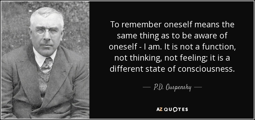 To remember oneself means the same thing as to be aware of oneself - I am. It is not a function, not thinking, not feeling; it is a different state of consciousness. - P.D. Ouspensky