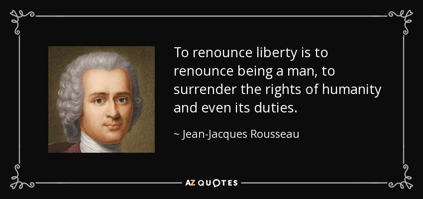 To renounce liberty is to renounce being a man, to surrender the rights of humanity and even its duties. - Jean-Jacques Rousseau