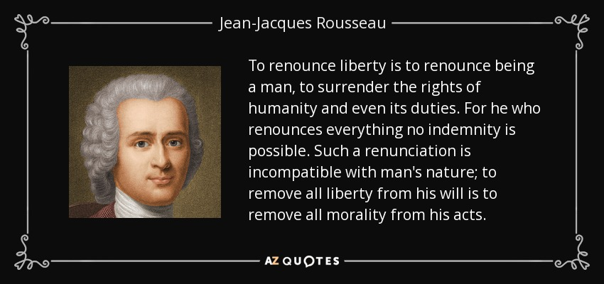 To renounce liberty is to renounce being a man, to surrender the rights of humanity and even its duties. For he who renounces everything no indemnity is possible. Such a renunciation is incompatible with man's nature; to remove all liberty from his will is to remove all morality from his acts. - Jean-Jacques Rousseau