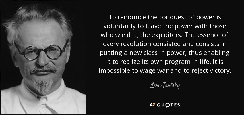 To renounce the conquest of power is voluntarily to leave the power with those who wield it, the exploiters. The essence of every revolution consisted and consists in putting a new class in power, thus enabling it to realize its own program in life. It is impossible to wage war and to reject victory. - Leon Trotsky