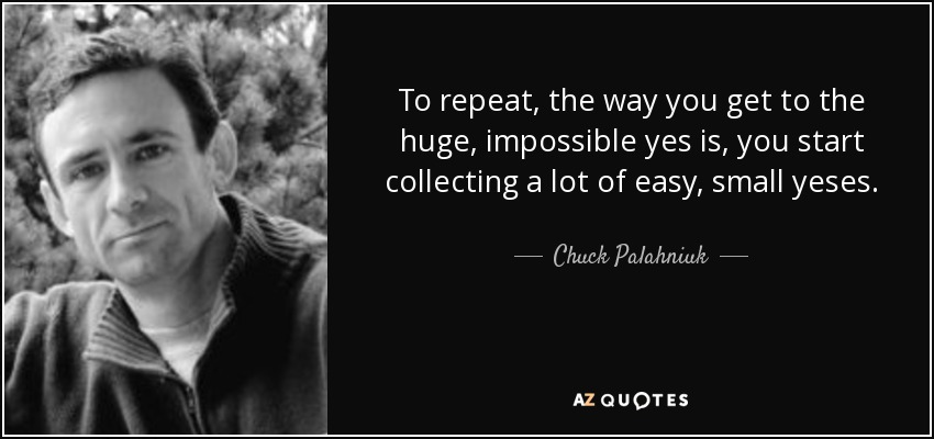To repeat, the way you get to the huge, impossible yes is, you start collecting a lot of easy, small yeses. - Chuck Palahniuk