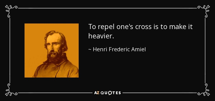 To repel one's cross is to make it heavier. - Henri Frederic Amiel