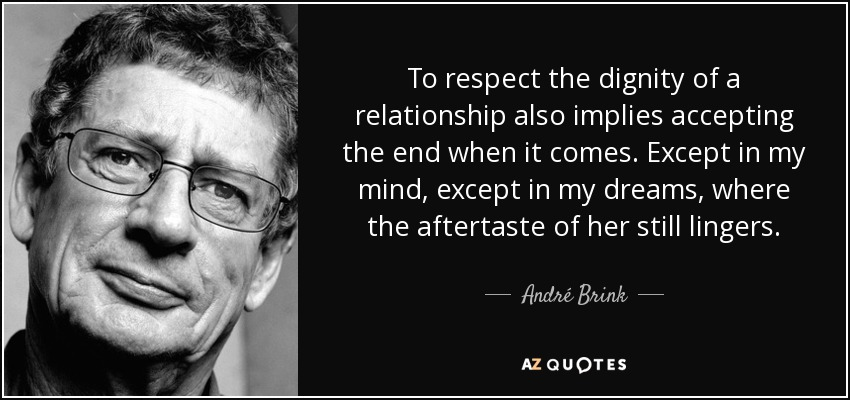 To respect the dignity of a relationship also implies accepting the end when it comes. Except in my mind, except in my dreams, where the aftertaste of her still lingers. - André Brink
