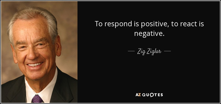 To respond is positive, to react is negative. - Zig Ziglar