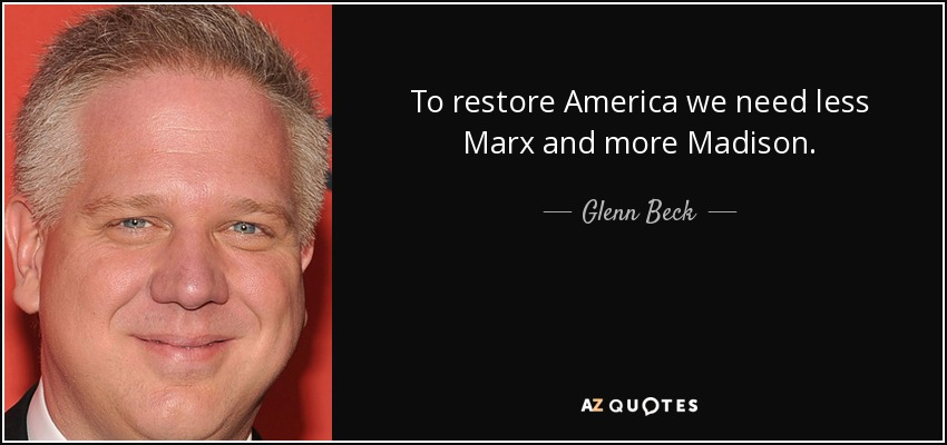 To restore America we need less Marx and more Madison. - Glenn Beck