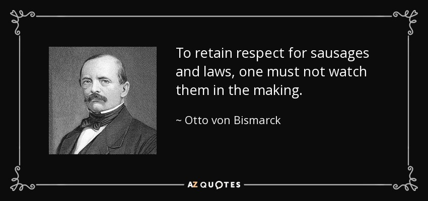 To retain respect for sausages and laws, one must not watch them in the making. - Otto von Bismarck